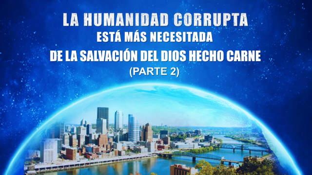 La humanidad corrupta está más necesitada de la salvación del Dios hecho carne Parte 2