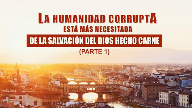 La humanidad corrupta está más necesitada de la salvación del Dios hecho carne Parte 1