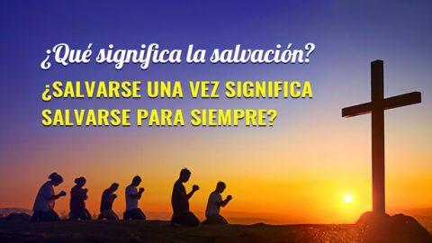 ¿Qué significa la salvación? ¿Salvarse una vez significa salvarse para siempre?